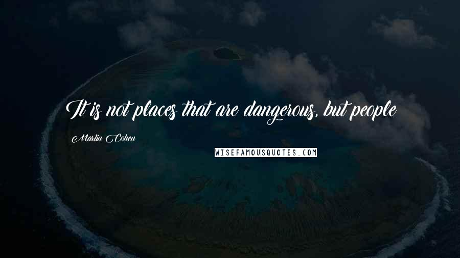 Martin Cohen quotes: It is not places that are dangerous, but people