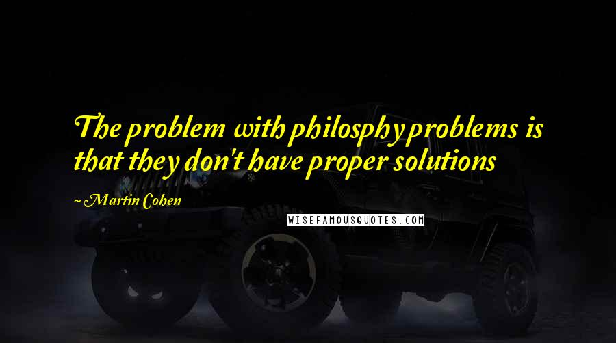 Martin Cohen quotes: The problem with philosphy problems is that they don't have proper solutions