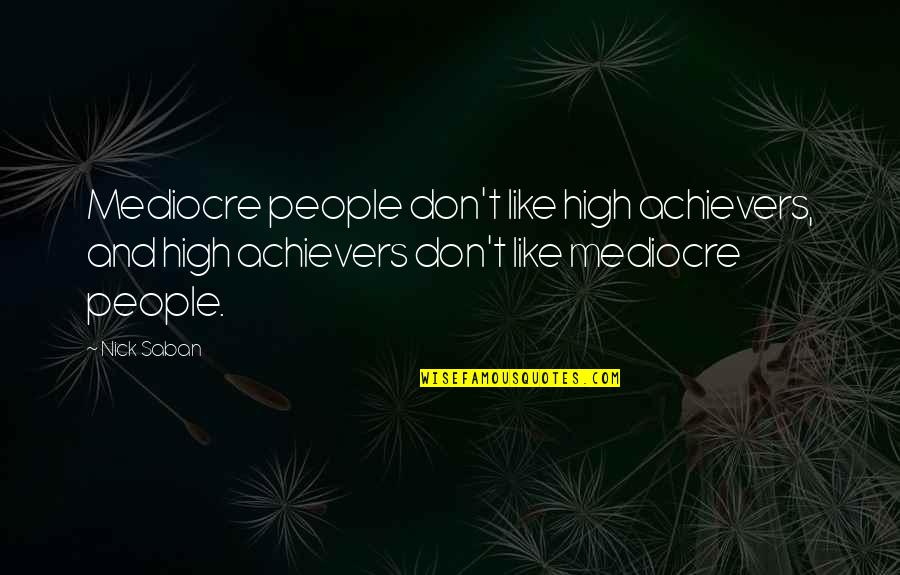 Martin Cooper Brainy Quotes By Nick Saban: Mediocre people don't like high achievers, and high