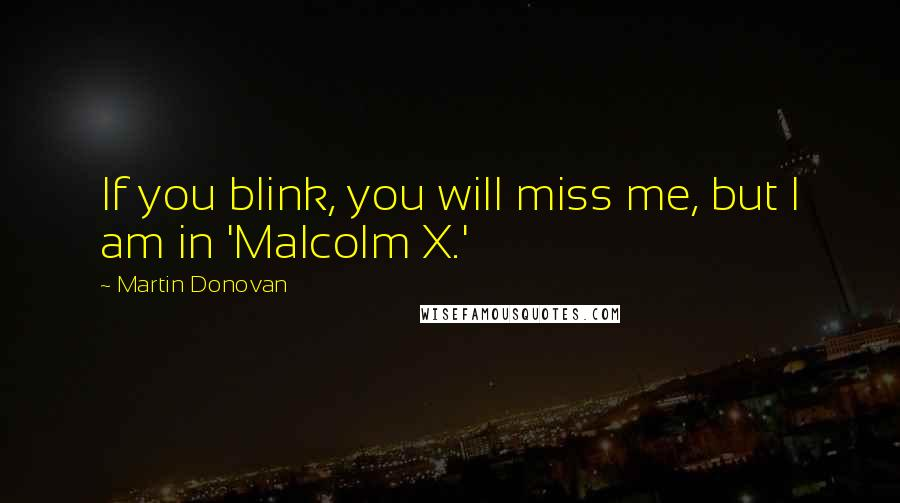 Martin Donovan quotes: If you blink, you will miss me, but I am in 'Malcolm X.'