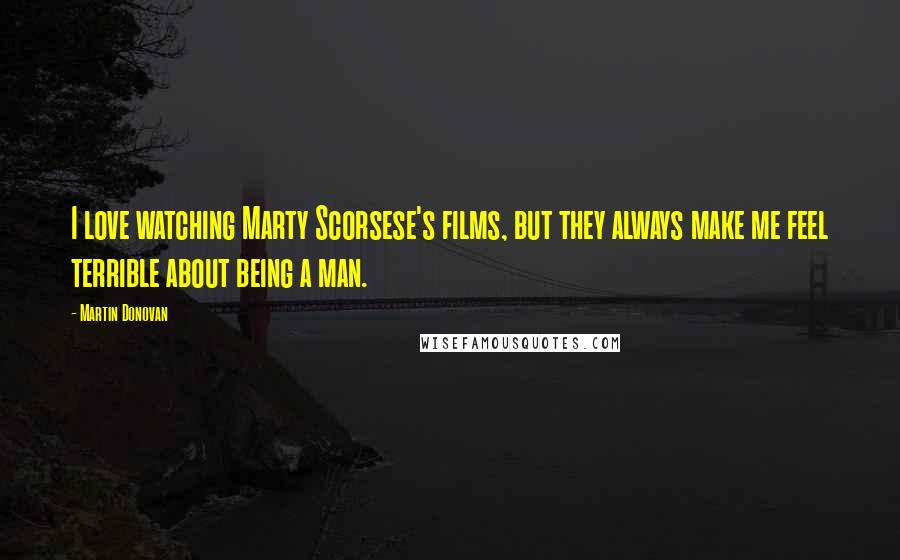 Martin Donovan quotes: I love watching Marty Scorsese's films, but they always make me feel terrible about being a man.