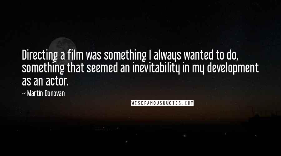 Martin Donovan quotes: Directing a film was something I always wanted to do, something that seemed an inevitability in my development as an actor.