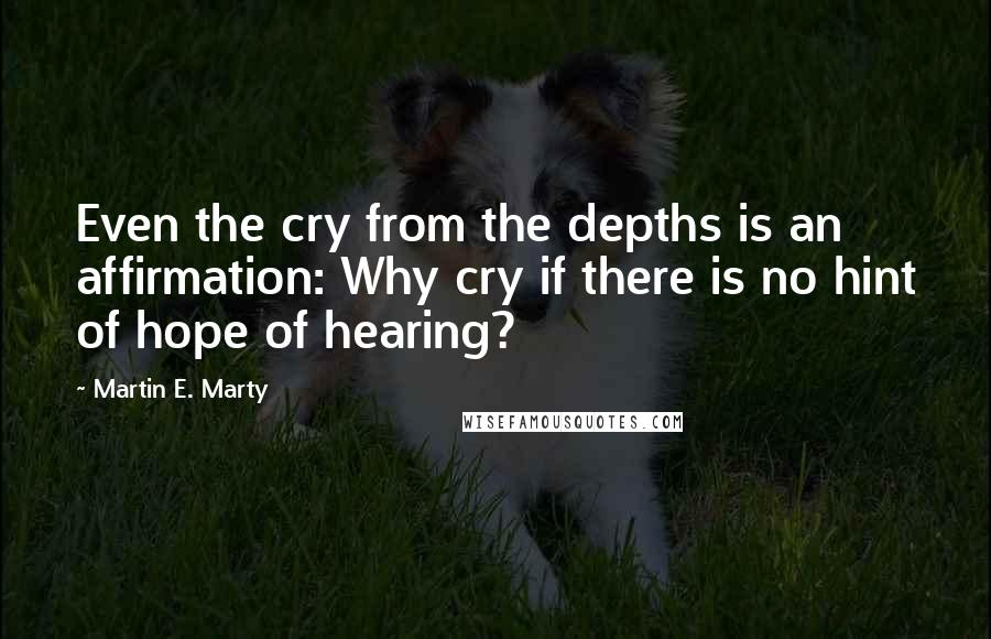 Martin E. Marty quotes: Even the cry from the depths is an affirmation: Why cry if there is no hint of hope of hearing?