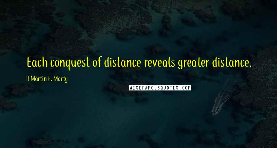 Martin E. Marty quotes: Each conquest of distance reveals greater distance.