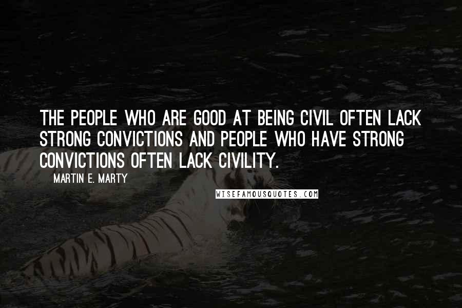 Martin E. Marty quotes: The people who are good at being civil often lack strong convictions and people who have strong convictions often lack civility.