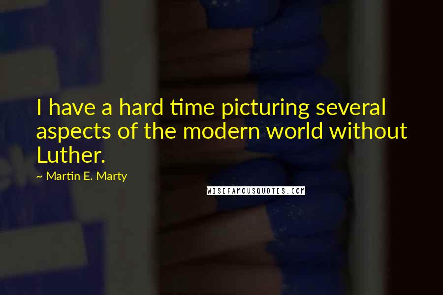 Martin E. Marty quotes: I have a hard time picturing several aspects of the modern world without Luther.
