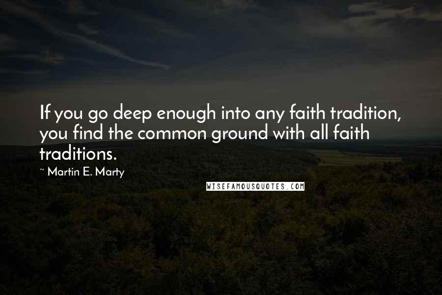 Martin E. Marty quotes: If you go deep enough into any faith tradition, you find the common ground with all faith traditions.