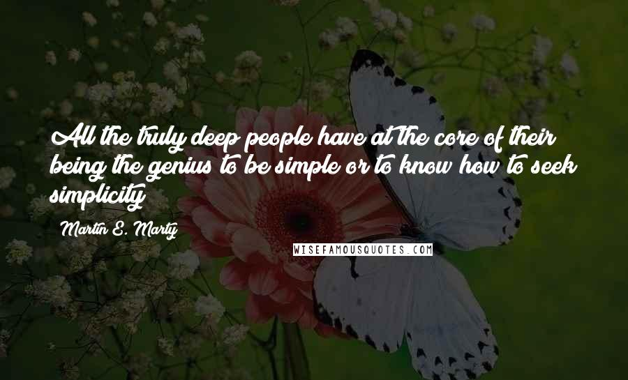 Martin E. Marty quotes: All the truly deep people have at the core of their being the genius to be simple or to know how to seek simplicity