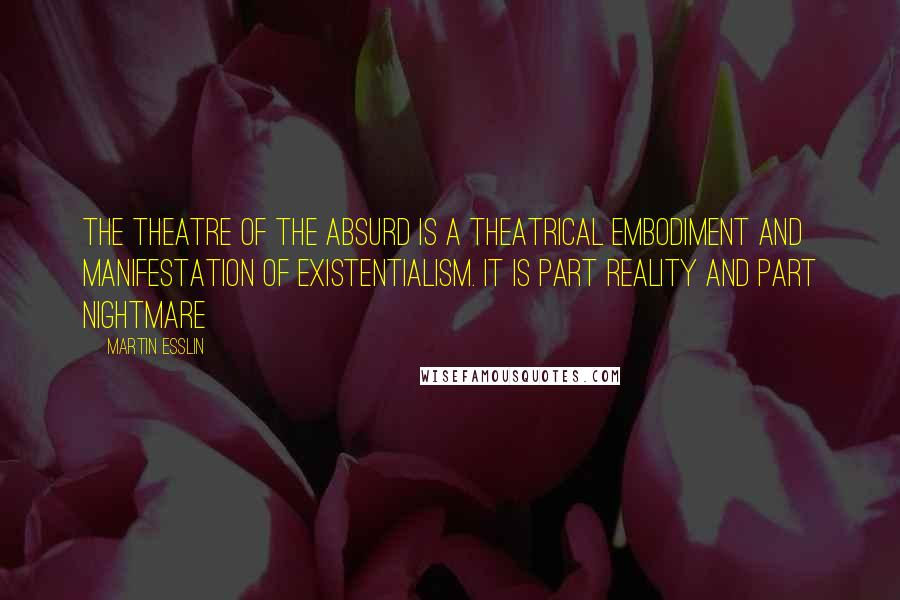 Martin Esslin quotes: The Theatre of the Absurd is a theatrical embodiment and manifestation of existentialism. It is part reality and part nightmare
