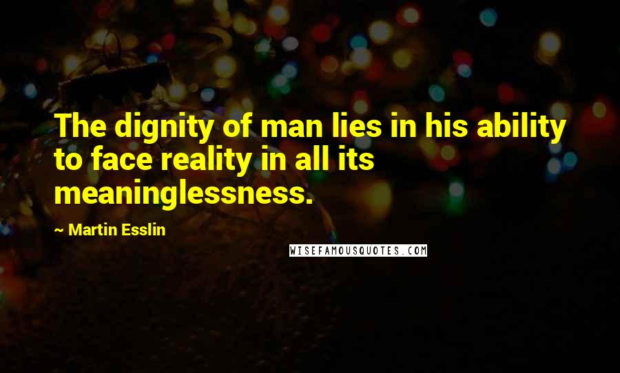 Martin Esslin quotes: The dignity of man lies in his ability to face reality in all its meaninglessness.