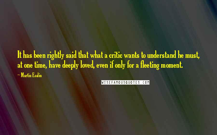 Martin Esslin quotes: It has been rightly said that what a critic wants to understand he must, at one time, have deeply loved, even if only for a fleeting moment.