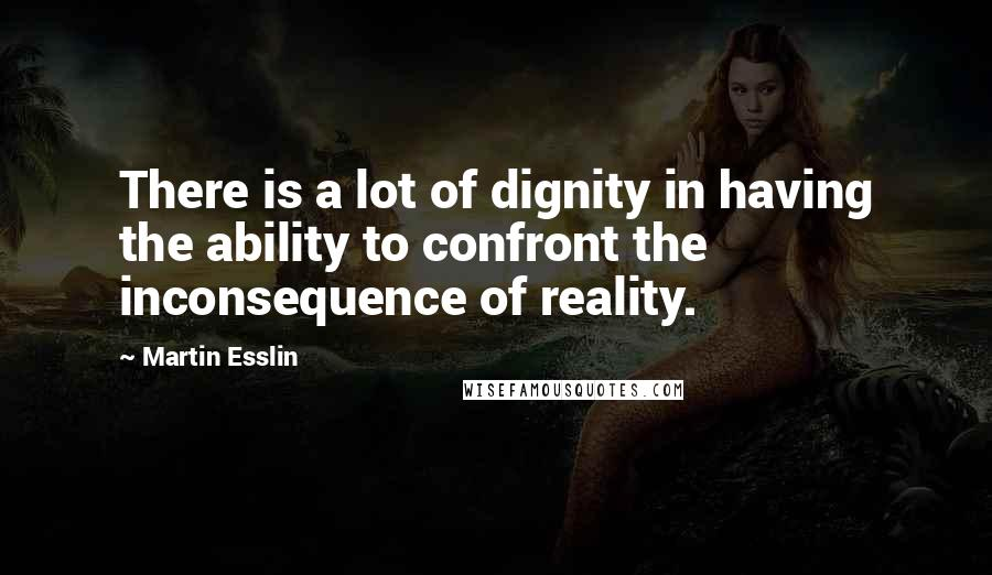 Martin Esslin quotes: There is a lot of dignity in having the ability to confront the inconsequence of reality.