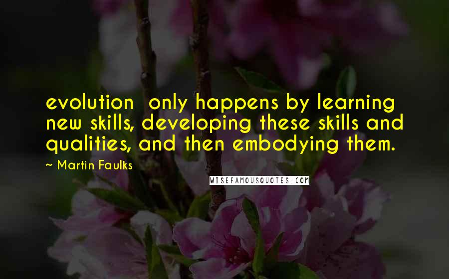 Martin Faulks quotes: evolution only happens by learning new skills, developing these skills and qualities, and then embodying them.