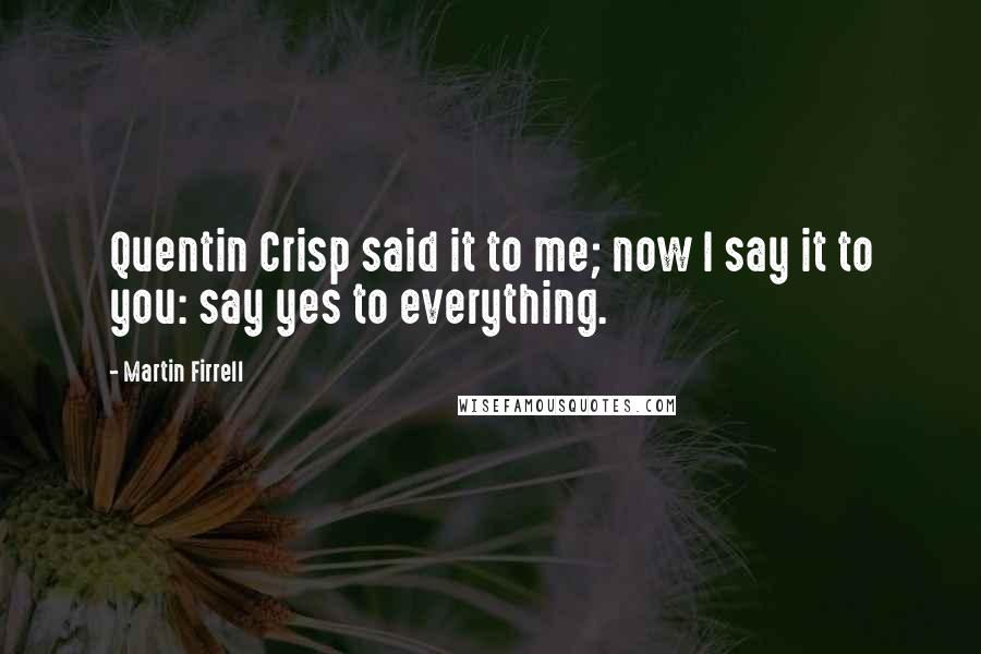 Martin Firrell quotes: Quentin Crisp said it to me; now I say it to you: say yes to everything.