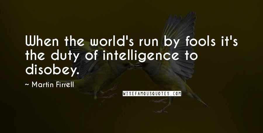 Martin Firrell quotes: When the world's run by fools it's the duty of intelligence to disobey.