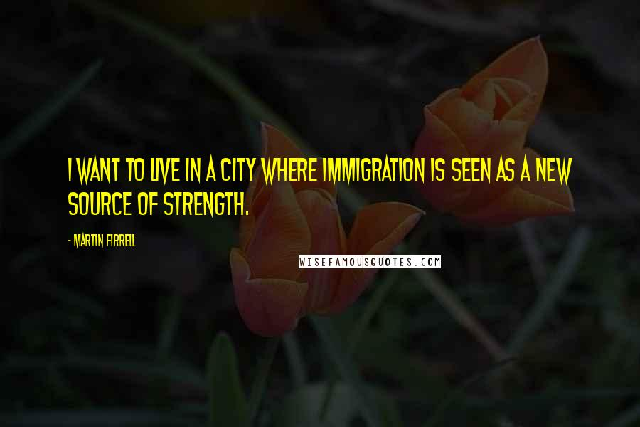 Martin Firrell quotes: I want to live in a city where immigration is seen as a new source of strength.