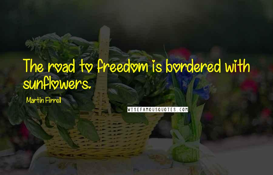 Martin Firrell quotes: The road to freedom is bordered with sunflowers.