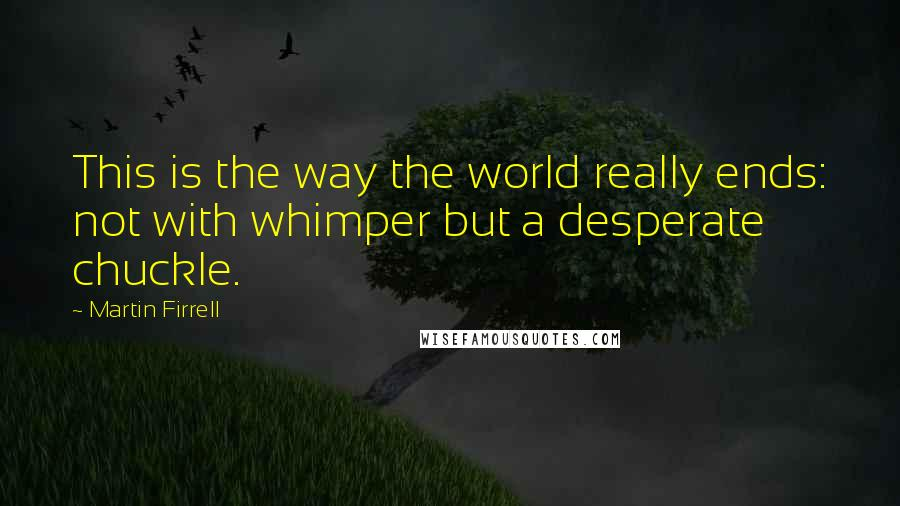 Martin Firrell quotes: This is the way the world really ends: not with whimper but a desperate chuckle.