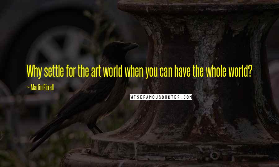 Martin Firrell quotes: Why settle for the art world when you can have the whole world?