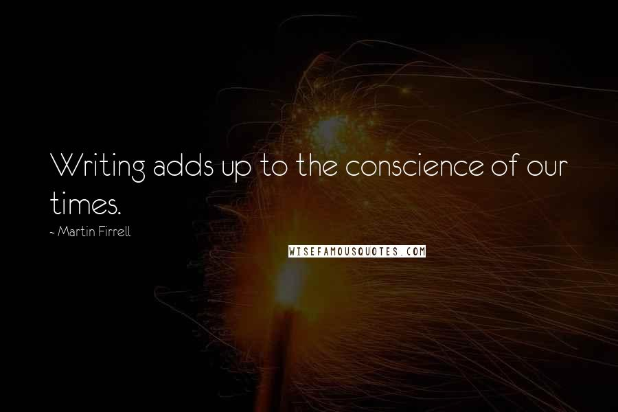 Martin Firrell quotes: Writing adds up to the conscience of our times.