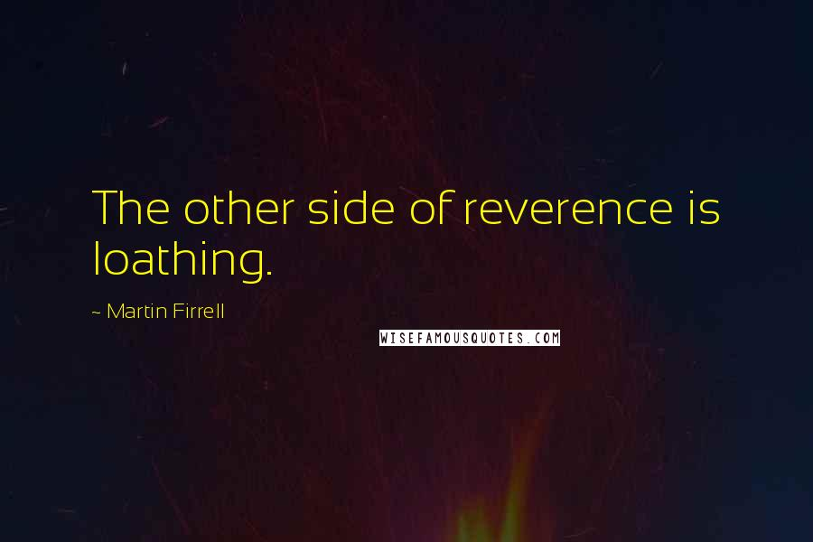 Martin Firrell quotes: The other side of reverence is loathing.