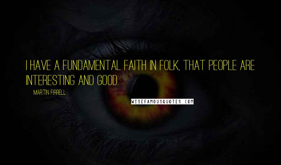 Martin Firrell quotes: I have a fundamental faith in folk, that people are interesting and good.