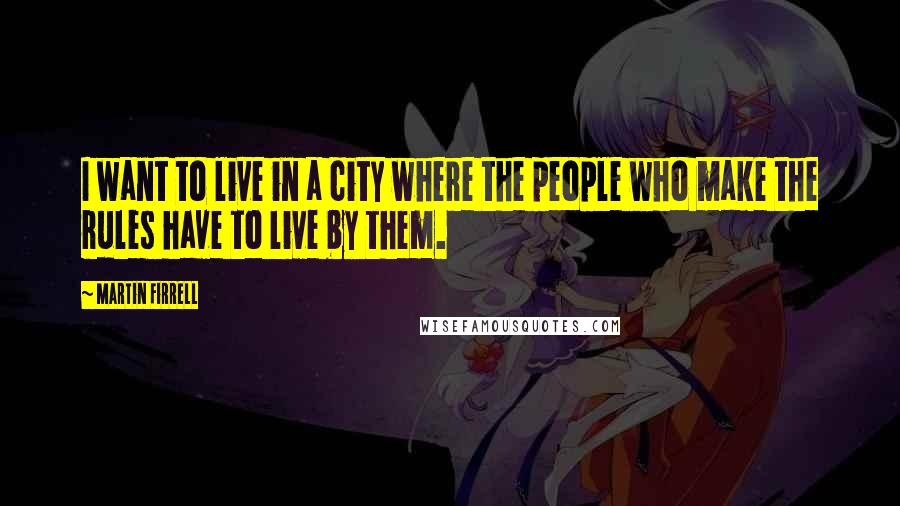 Martin Firrell quotes: I want to live in a city where the people who make the rules have to live by them.