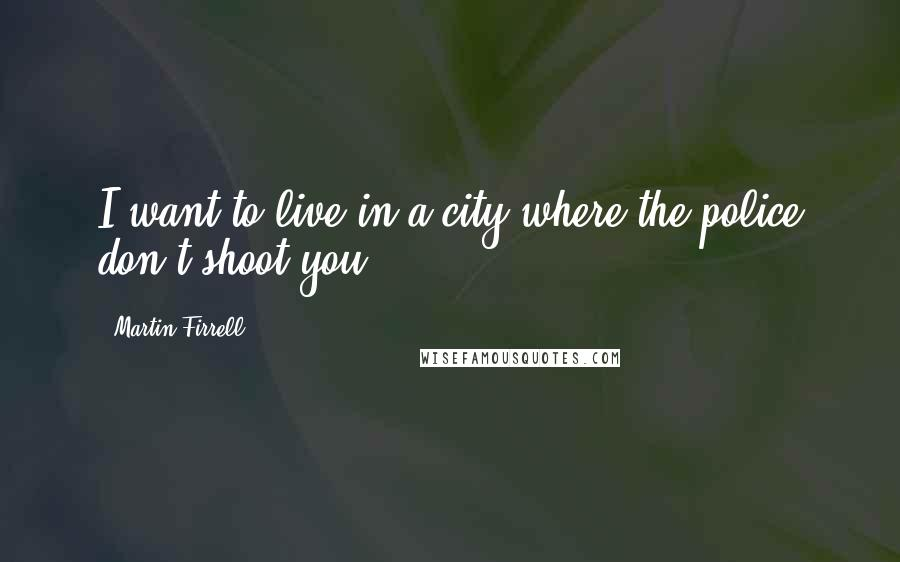 Martin Firrell quotes: I want to live in a city where the police don't shoot you.