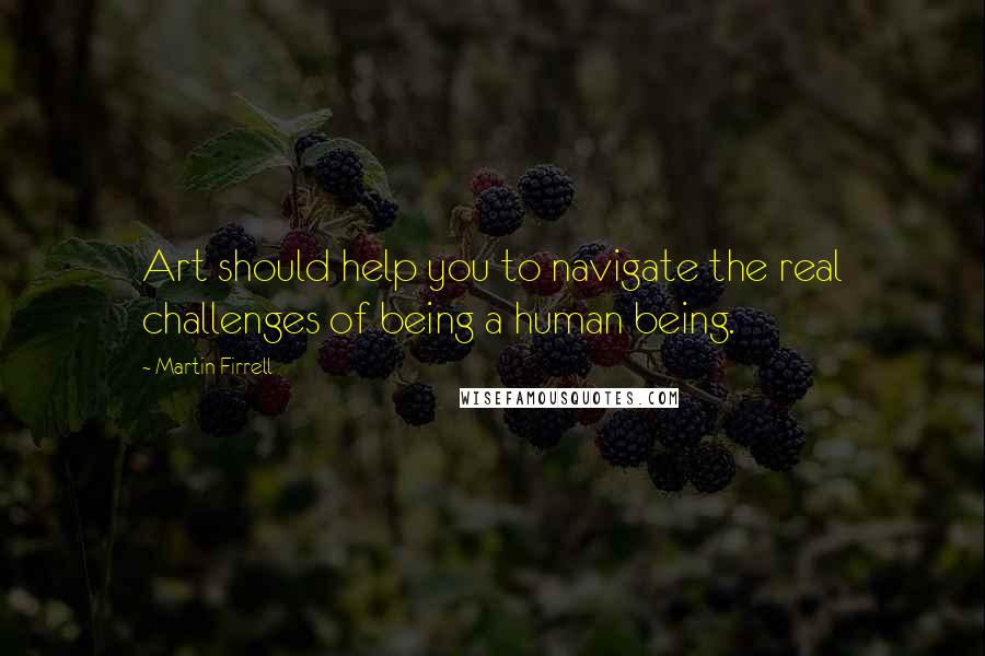 Martin Firrell quotes: Art should help you to navigate the real challenges of being a human being.