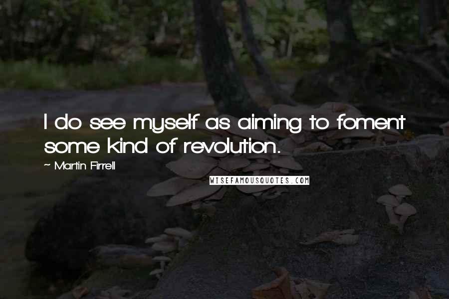 Martin Firrell quotes: I do see myself as aiming to foment some kind of revolution.