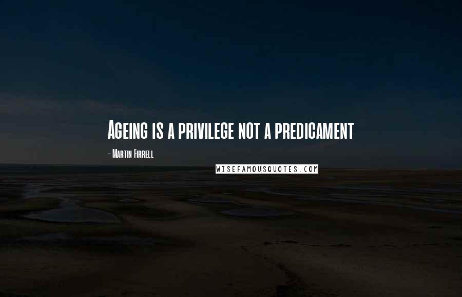 Martin Firrell quotes: Ageing is a privilege not a predicament