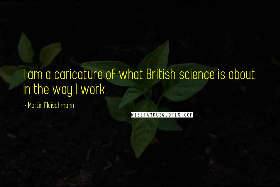 Martin Fleischmann quotes: I am a caricature of what British science is about in the way I work.