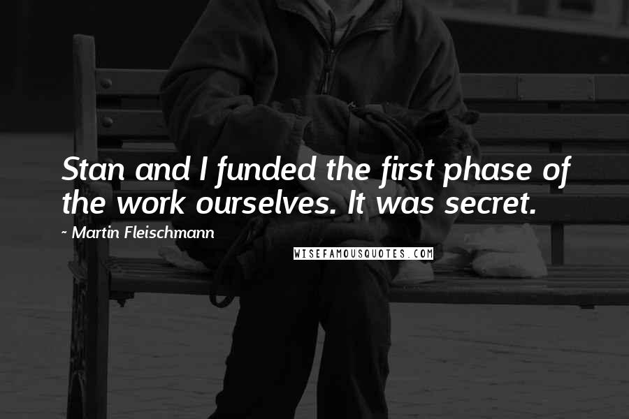Martin Fleischmann quotes: Stan and I funded the first phase of the work ourselves. It was secret.