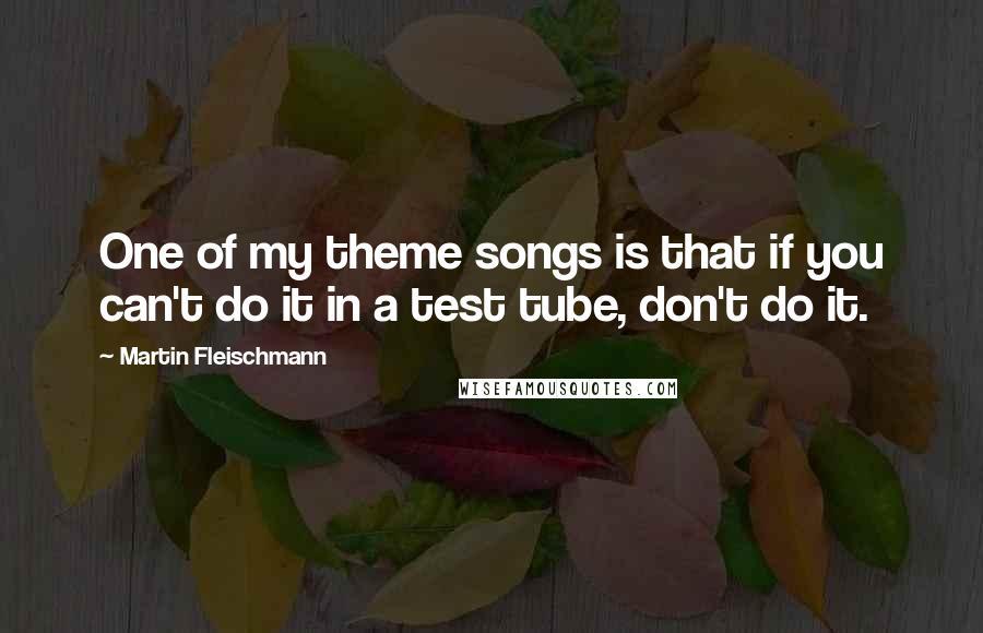 Martin Fleischmann quotes: One of my theme songs is that if you can't do it in a test tube, don't do it.