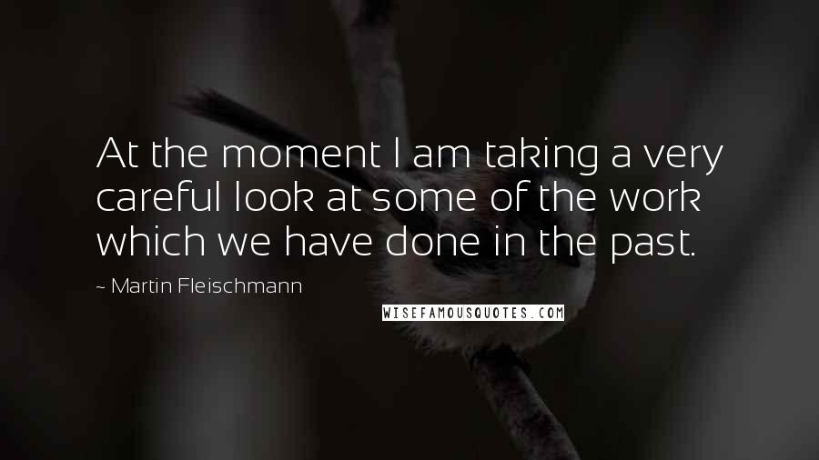 Martin Fleischmann quotes: At the moment I am taking a very careful look at some of the work which we have done in the past.