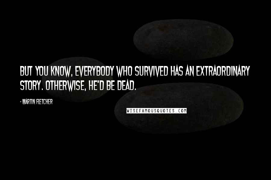 Martin Fletcher quotes: But you know, everybody who survived has an extraordinary story. Otherwise, he'd be dead.