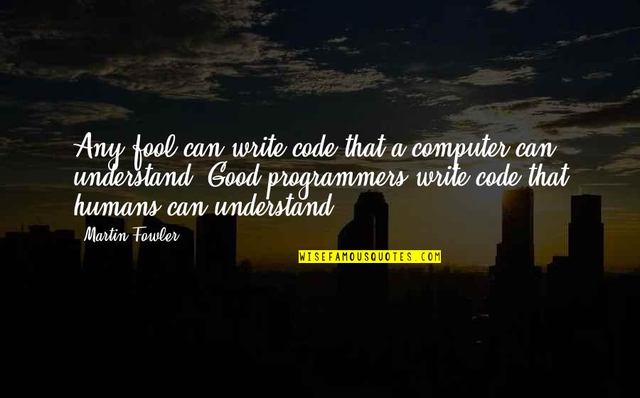 Martin Fowler Quotes By Martin Fowler: Any fool can write code that a computer