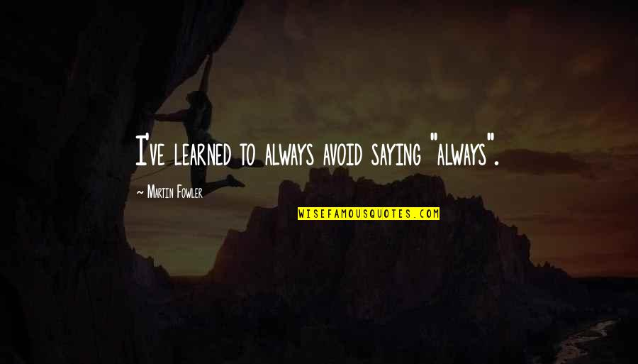 """Martin Fowler Quotes By Martin Fowler: I've learned to always avoid saying """"always""""."""