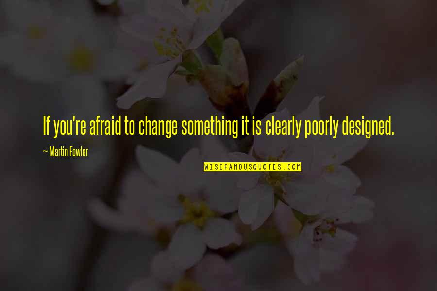 Martin Fowler Quotes By Martin Fowler: If you're afraid to change something it is