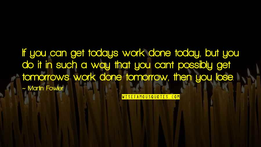 Martin Fowler Quotes By Martin Fowler: If you can get today's work done today,