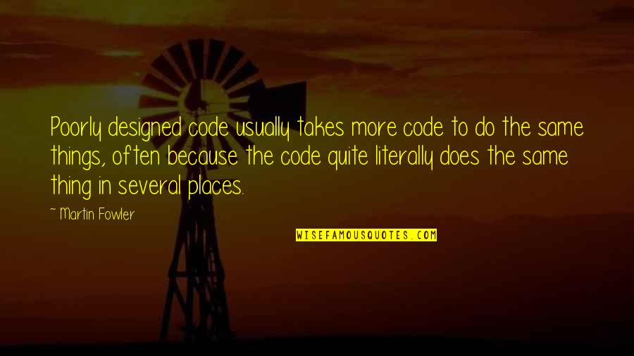 Martin Fowler Quotes By Martin Fowler: Poorly designed code usually takes more code to