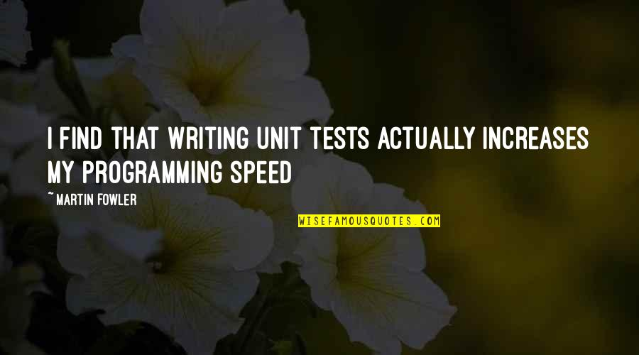 Martin Fowler Quotes By Martin Fowler: I find that writing unit tests actually increases