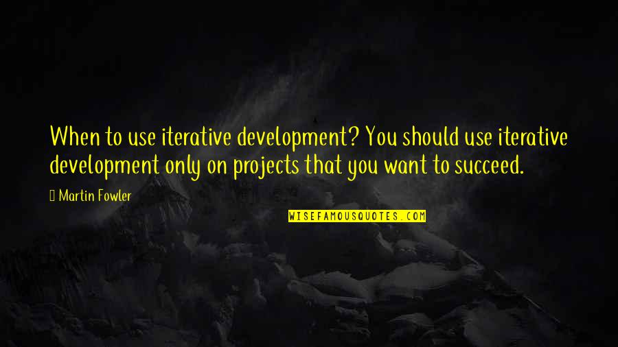 Martin Fowler Quotes By Martin Fowler: When to use iterative development? You should use