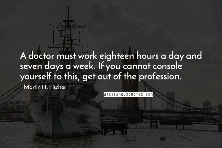 Martin H. Fischer quotes: A doctor must work eighteen hours a day and seven days a week. If you cannot console yourself to this, get out of the profession.