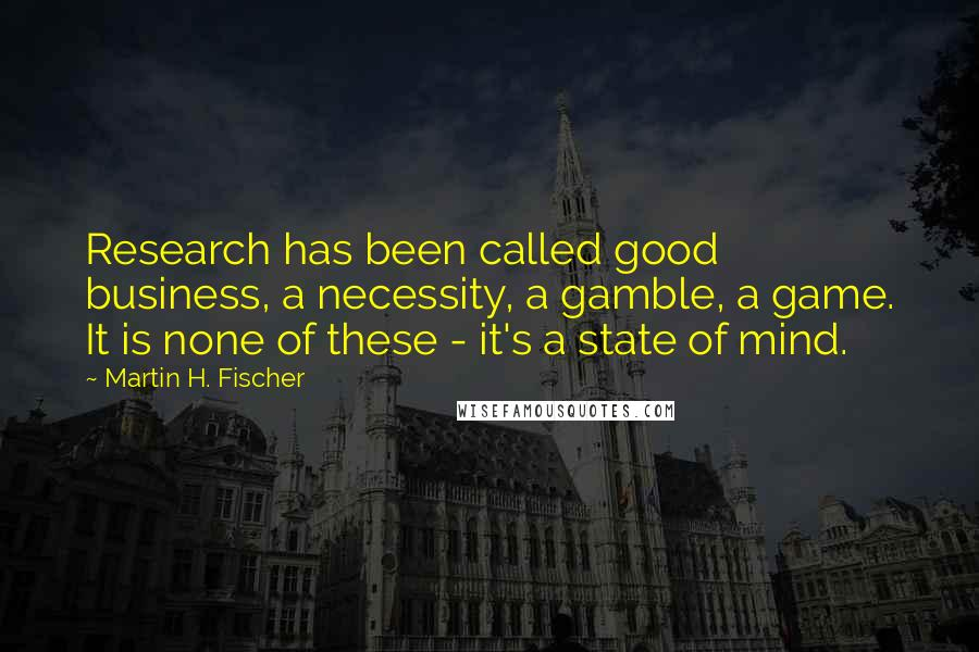 Martin H. Fischer quotes: Research has been called good business, a necessity, a gamble, a game. It is none of these - it's a state of mind.