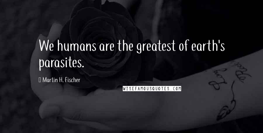 Martin H. Fischer quotes: We humans are the greatest of earth's parasites.