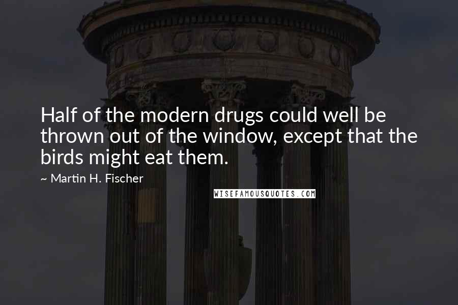 Martin H. Fischer quotes: Half of the modern drugs could well be thrown out of the window, except that the birds might eat them.