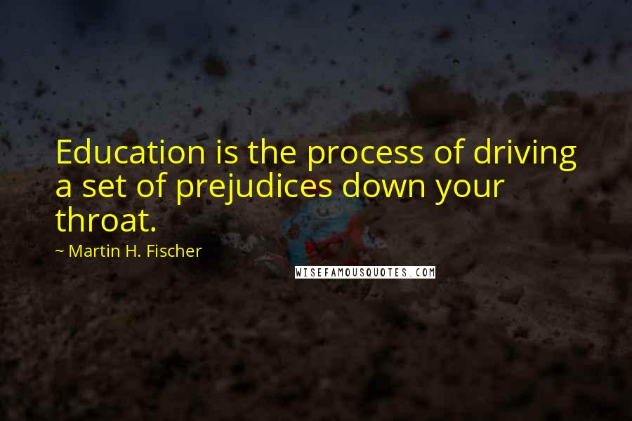 Martin H. Fischer quotes: Education is the process of driving a set of prejudices down your throat.