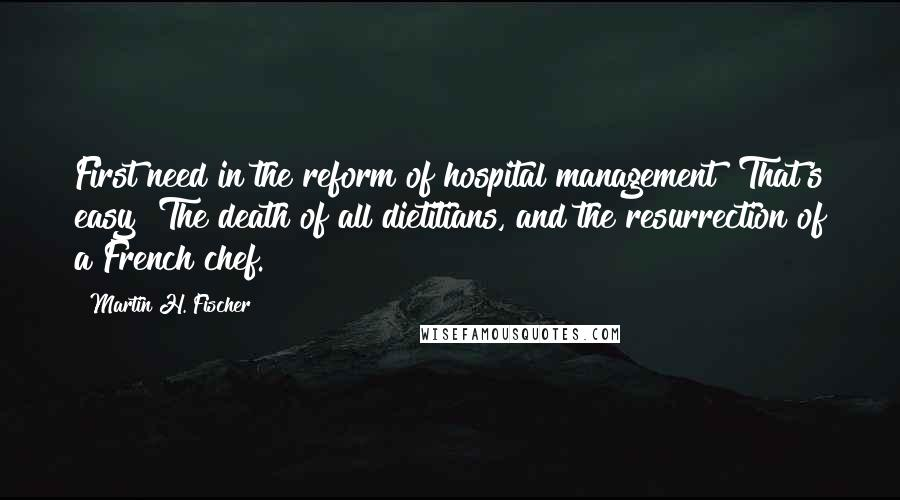 Martin H. Fischer quotes: First need in the reform of hospital management? That's easy! The death of all dietitians, and the resurrection of a French chef.