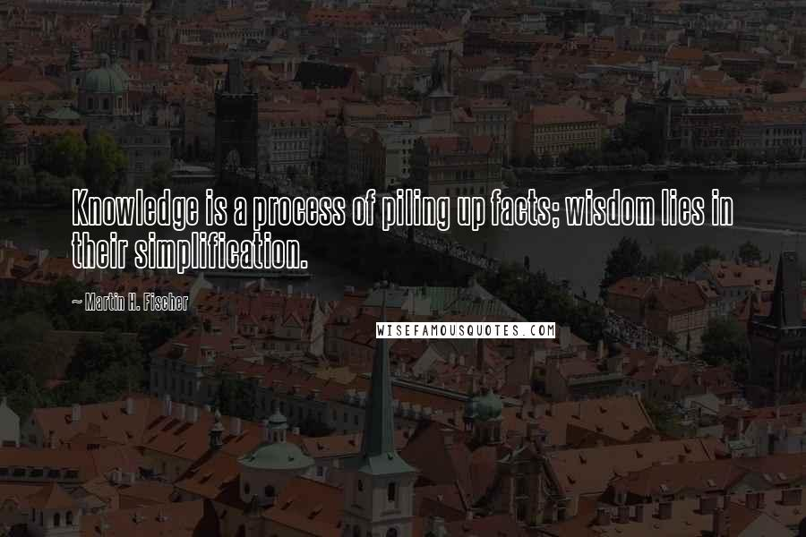 Martin H. Fischer quotes: Knowledge is a process of piling up facts; wisdom lies in their simplification.